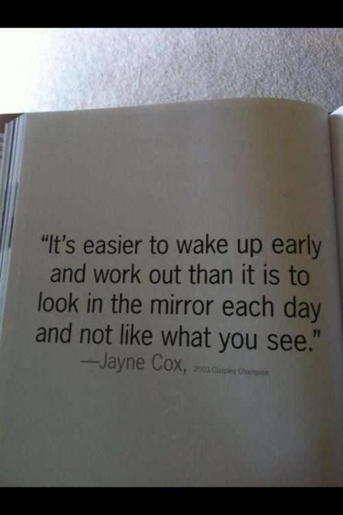 """""""It's easier to wake up early and work out than it is to look in the mirror each day and not like what you see."""" ~ Jayne Cox"""