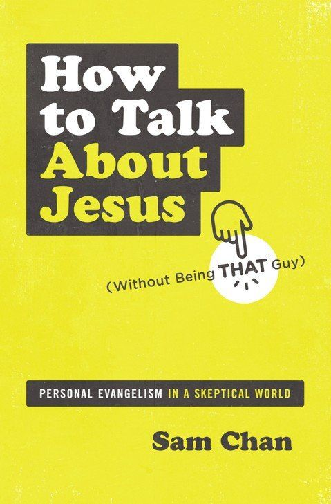 How to Talk about Jesus (Without Being That Guy): Personal Evangelism in a Skeptical World: Sam Chan: 9780310112693 - Christianbook.com