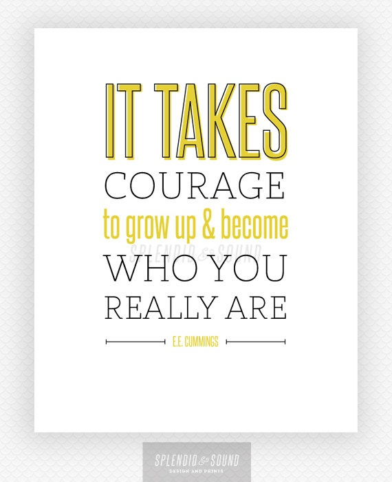 """8x10 Graphic Design Typography Print - """"It takes courage to grow up and become who you really are"""" - E.E. Cummings - Growing Up Quote. splendidandsound, via Etsy."""