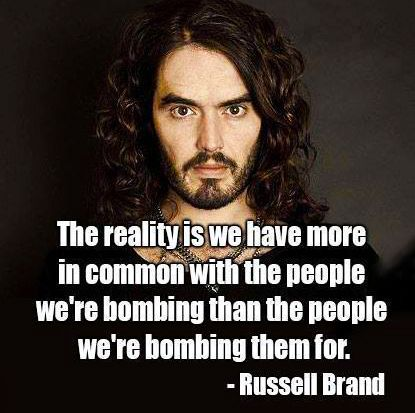 Russell Brand. That's because it's easier for the people who are paid to drop the bombs to think about those they are bombing as non-human. If they had to look into their eyes, I wonder if they could still do it.