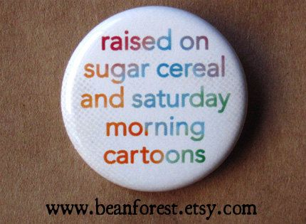 raised on sugar cereal and saturday morning cartoons - pinback button badge NEWEST