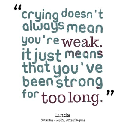 True, but I those of us who are so determined to stay strong hate it when it happens.