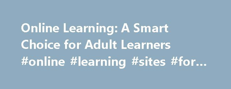 Online Learning: A Smart Choice for Adult Learners #online #learning #sites #for #students http://education.remmont.com/online-learning-a-smart-choice-for-adult-learners-online-learning-sites-for-students-3/  #online learning sites for students # Online Learning: A Smart Choice for Adult Learners If your concept of education has always included a classroom with students, desks and a teacher, chances are you might be someone who balks at the notion of taking an online course. But the…