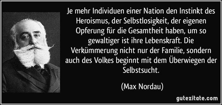 Je mehr Individuen einer Nation den Instinkt des Heroismus, der Selbstlosigkeit, der eigenen Opferung für die Gesamtheit haben, um so gewaltiger ist ihre Lebenskraft. Die Verkümmerung nicht nur der Familie, sondern auch des Volkes beginnt mit dem Überwiegen der Selbstsucht. (Max Nordau)