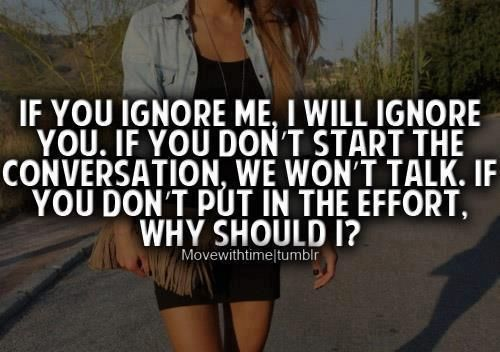 If you ignore me, I will ignore you, if you don't start the conversation, we won't talk. If you don't put in the efforts then why should I? - Unknown