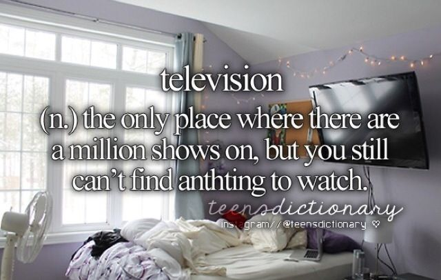 Television (n,) The only place where there are a million shows on, but you still can't find anything to watch.