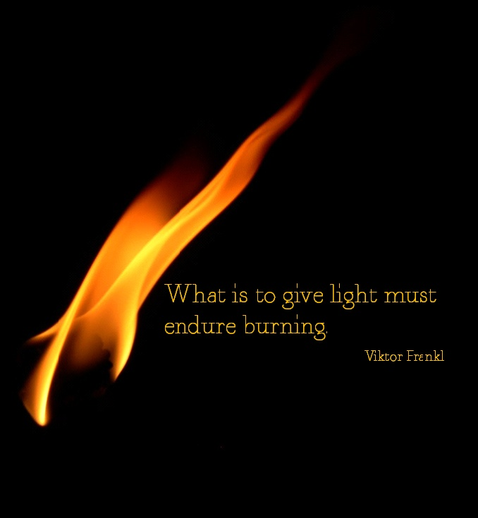 """""""What is to give light must endure burning."""" - Viktor Frankl"""