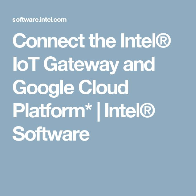 Connect the Intel® IoT Gateway and Google Cloud Platform* | Intel® Software