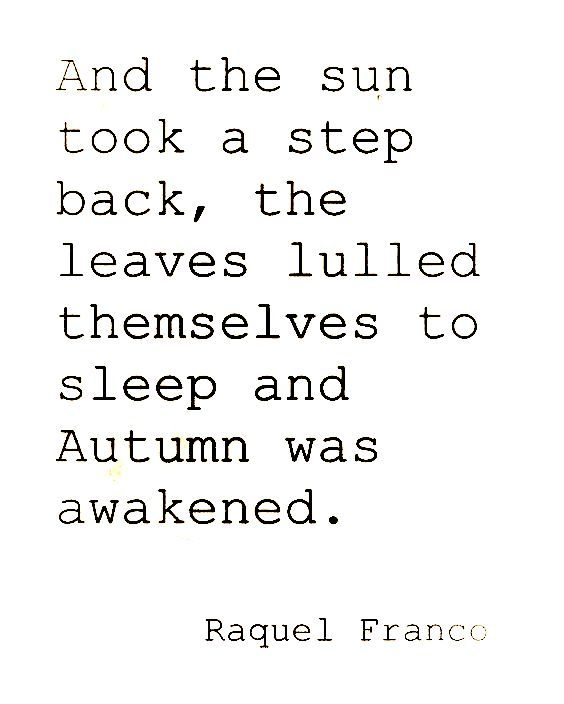 And the sun took a step back, the leaves lulled themselves to sleep and Autumn was awakened. . . ~ Raquel Franco