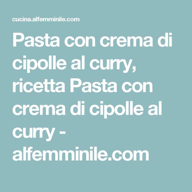 Pasta con crema di cipolle al curry, ricetta Pasta con crema di cipolle al curry - alfemminile.com