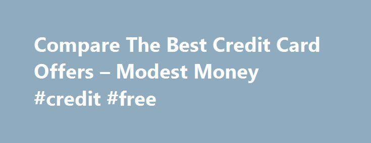 Compare The Best Credit Card Offers – Modest Money #credit #free http://credit-loan.nef2.com/compare-the-best-credit-card-offers-modest-money-credit-free/  #credit card offers # Compare The Best Credit Card Offers Compare The Best Credit Card Offers Jeremy Biberdorf 2012-07-29T23:12:23+00:00 Amongst finance bloggers there is a fair amount of debate about whether credit cards should be part of your financial arsenal. On one hand, when used irresponsibly they are the gateway to reckless…