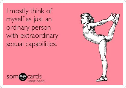 I mostly think of myself as just an ordinary person with extraordinary sexual capabilities.   Flirting Ecard   someecards.com