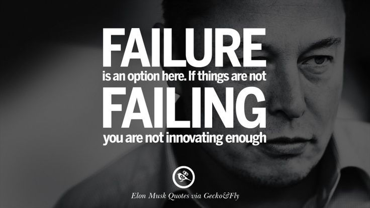 Failure is an option here. If things are not failing, you are not innovating enough.  20 Elon Musk Quotes on Business, Risk and The Future