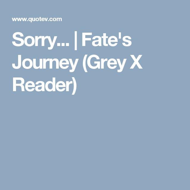 Sorry... | Fate's Journey (Grey X Reader)