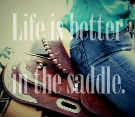 """""""Life is better in the saddle."""""""