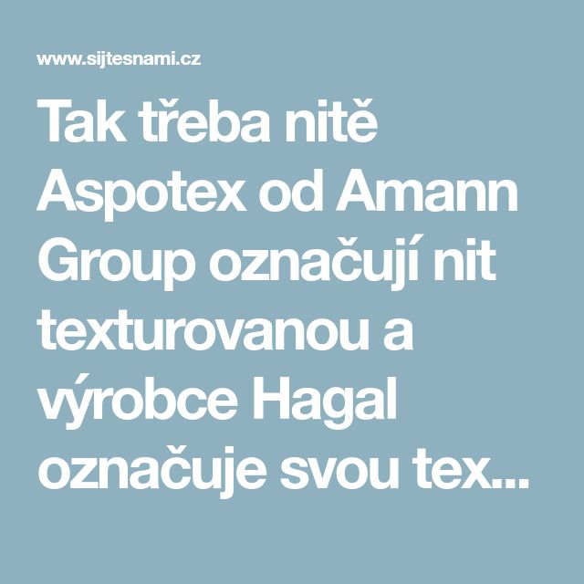 Tak třeba nitě Aspotex od Amann Group označují nit texturovanou a výrobce Hagal označuje svou texturovanou nit jako Polytex.