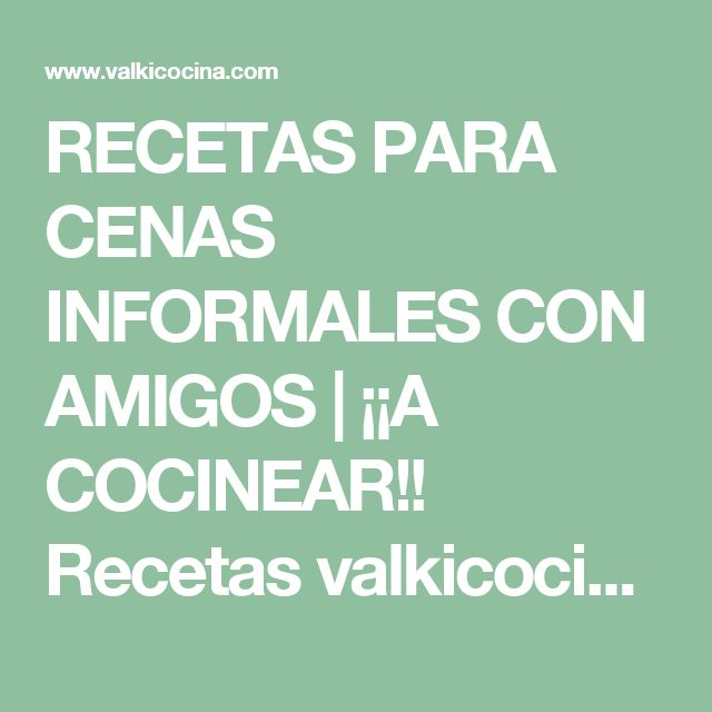 RECETAS PARA CENAS INFORMALES CON AMIGOS | ¡¡A COCINEAR!! Recetas valkicocina.com