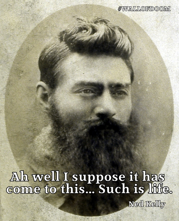 Ah well I suppose it has come to this..Such is life. - Ned Kelly, bush ranger who was hung in Melbourne jail on 11 th November 1880