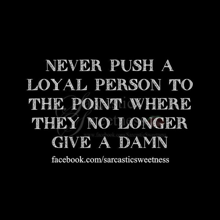 Never push a loyal person to the point where they no longer give a damnLife, Inspiration, Breaking Point Quotes, Wisdom, So True, Favorite Quotes, Living, Loyal Personalized, True Stories