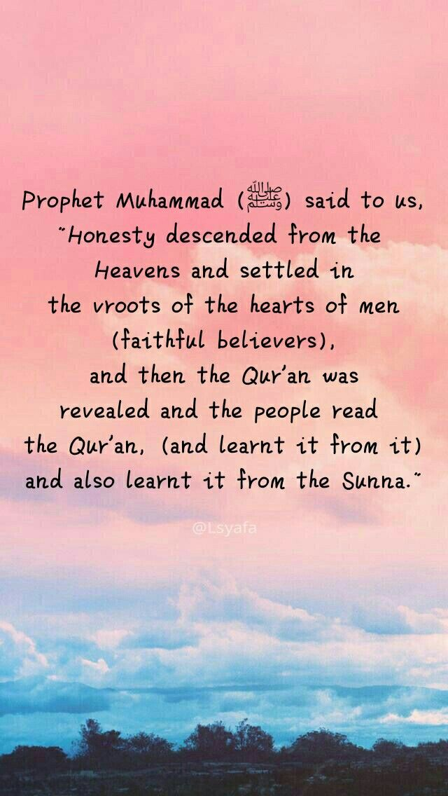 "Allah's Messenger (ﷺ) said to us, ""Honesty descended from the Heavens and settled in the roots of the hearts of men (faithful believers), and then the Qur'an was revealed and the people read the Qur'an, (and learnt it from it) and also learnt it from the Sunna."" #islam#moslem @Lsyafa"
