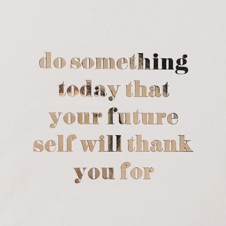 """Do something today that your future self will thank your for."""
