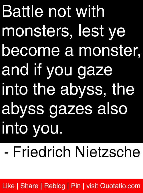 Battle not with monsters, lest ye become a monster, and if you gaze into the abyss, the abyss gazes also into you. - Friedrich Nietzsche #quotes #quotations