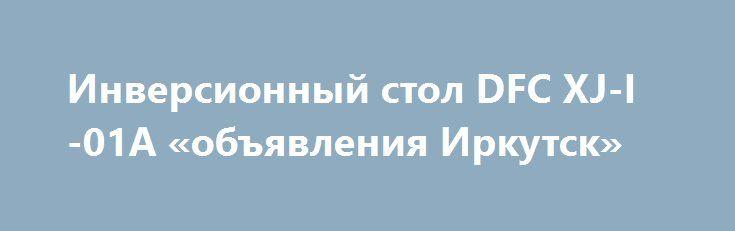 Инверсионный стол DFC XJ-I-01A «объявления Иркутск» http://www.pogruzimvse.ru/doska54/?adv_id=37993 Упражнения на инверсионном столе DFC помогут Вам:   - Устранить или ослабить боль в спине,    - Улучшить осанку,    - Снять стресс и напряжение в мышцах,    - Снизить действие старения, вызванное силой тяжести,    - Увеличить приток кислорода к головному мозгу,    - Облегчить состояние при варикозном расширении вен,    - Укрепить связочный аппарат,    - Улучшить кровообращение и ускорить…