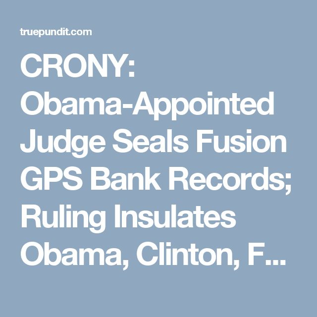 CRONY: Obama-Appointed Judge Seals Fusion GPS Bank Records; Ruling Insulates Obama, Clinton, FBI | True Pundit