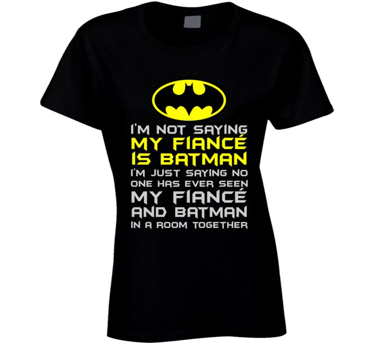 Not Saying My Fiance is Batman T Shirt Have you ever seen my Fiance and Batman in the same room together? No? Ok, Just sayin! This is a hilarious T shirt and wearing it will show everyone your excelle