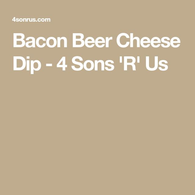 Bacon Beer Cheese Dip - 4 Sons 'R' Us