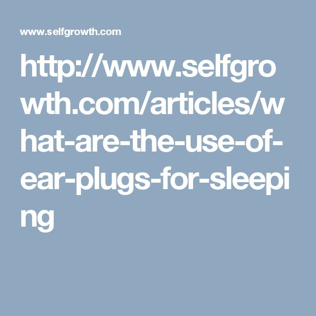 http://www.selfgrowth.com/articles/what-are-the-use-of-ear-plugs-for-sleeping