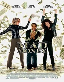Mad Money [PG-13]  Three female employees of the Federal Reserve plot to steal money that is about to be destroyed.  Starring: Diane Keaton, Ted Danson Directed by: Callie Khouri Runtime: 1 hour 44 minutes Release year: 2008