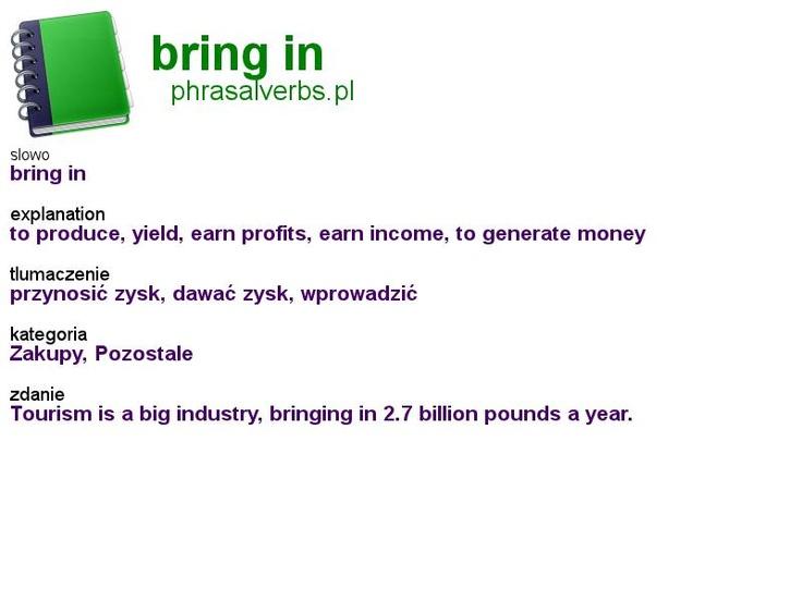 #phrasalverbs.pl, word: #bring in, explanation: to produce, yield, earn profits, earn income, to generate money, translation: przynosić zysk, dawać zysk, wprowadzić