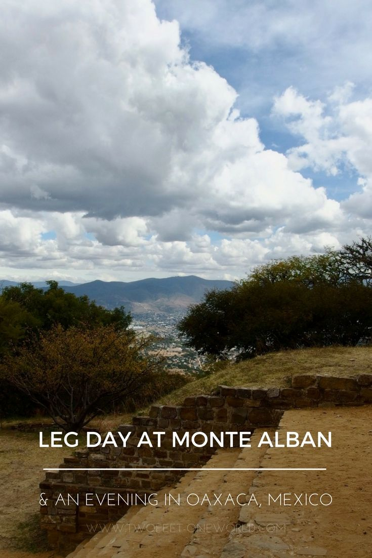 Leg Day at Monte Alban and an Evening in Oaxaca, Mexico - what to see and eat! | Two Feet, One World