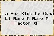 http://tecnoautos.com/wp-content/uploads/imagenes/tendencias/thumbs/la-voz-kids-le-gana-el-mano-a-mano-a-factor-xf.jpg La Voz Kids. La Voz Kids le gana el mano a mano a Factor XF, Enlaces, Imágenes, Videos y Tweets - http://tecnoautos.com/actualidad/la-voz-kids-la-voz-kids-le-gana-el-mano-a-mano-a-factor-xf/