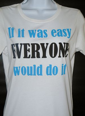 If it was easy EVERYONE would do it...Women's T-shirt