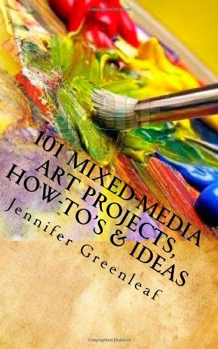 101 Mixed-Media Art Projects, How-to's  Ideas: A Beginner's Guide to Messy Art Without Rules!