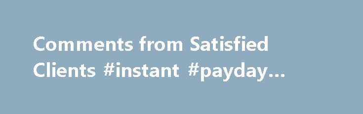 Comments from Satisfied Clients #instant #payday #loans http://nef2.com/comments-from-satisfied-clients-instant-payday-loans/  #best personal loan # Choice Personal Loans has an exceptional record of helping consumers with credit problems get approved for bad credit unsecured loans. Review some testimonials from some of the thousands of satisfied clients we have assisted. Choice Personal Loans guided me in the right direction, getting me a loan that was affordable, with...