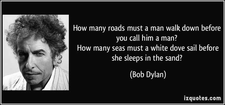 How many roads must a man walk down before you call him a man?   How many seas must a white dove sail before she sleeps in the sand? (Bob Dylan) #quotes #quote #quotations #BobDylan