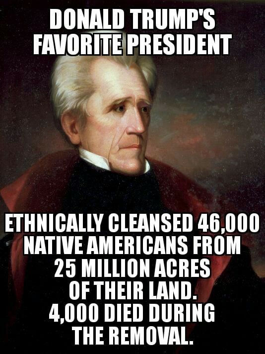 Not-so-fun fact: Trump's favorite President killed more Americans during the Trail of Tears than Al Qaida did on 9/11. The Indian Removal Act was an act of genocide acknowledged as such the day it was signed.