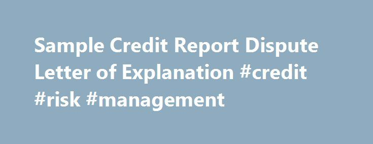 Sample Credit Report Dispute Letter of Explanation #credit #risk #management http://credit-loan.nef2.com/sample-credit-report-dispute-letter-of-explanation-credit-risk-management/  #credit report dispute # Sample Credit Report Dispute Letter of Explanation All 3 of the credit bureaus now accept filing of disputes online, with Experian only accepting online submissions. To find out how to initiate a dispute online, click here. Tell the credit bureau in writing what information you believe is…
