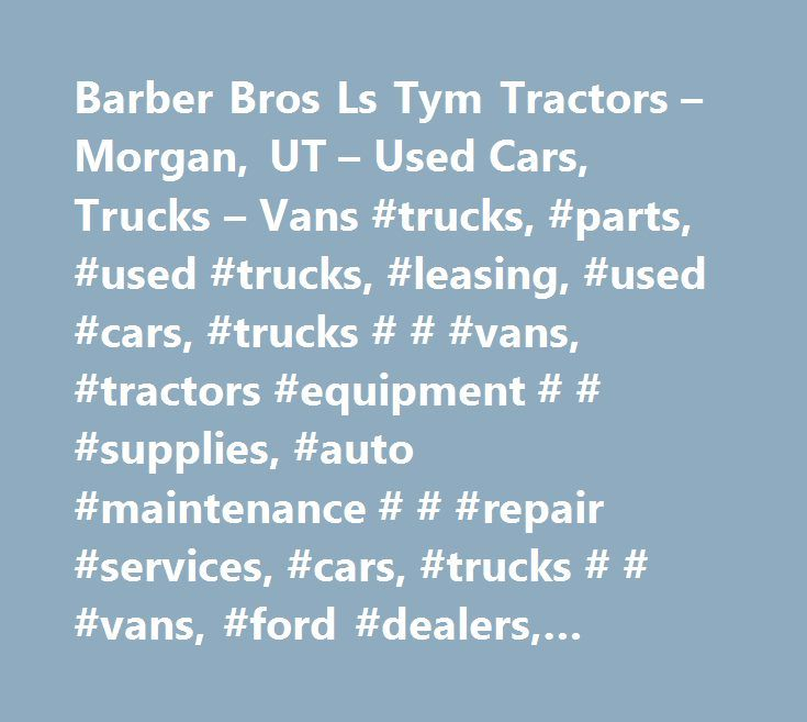 Barber Bros Ls Tym Tractors – Morgan, UT – Used Cars, Trucks – Vans #trucks, #parts, #used #trucks, #leasing, #used #cars, #trucks # # #vans, #tractors #equipment # # #supplies, #auto #maintenance # # #repair #services, #cars, #trucks # # #vans, #ford #dealers, #tractors, #truck #dealers, #by #type, #automobile #dealers; #ford, #used #car #dealers, #auto #repair, #motor #vehicle #dealers #(used #only), #general #automotive #repair #shops, #automobile #dealers, #auto #dealers #used #cars…