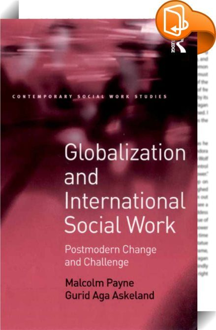 Globalization and International Social Work    :  Globalization challenges social work with constant social change, making a social worker's job and the task of social work education more complex and uncertain. Post-modern thinking suggests that social workers must learn to cope with complexity in ways that are in tension with the increasingly managerialist organization of the social services. The authors explore and question the concepts of 'postmodern', 'international' and  'global' ...