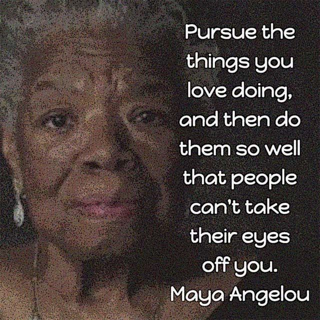 Pursue the things you love doing, and then do them so well that people can't take their eyes off you. — Maya Angelou, poet, memoirist, and civil rights activist