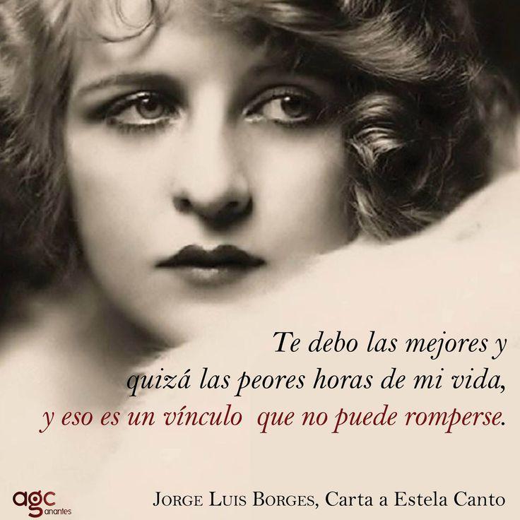 """Te debo las mejores y quizás las peores horas de mi visa, y eso es un vínculo que no puede romperse. """" Carta a Estela Canto"""" Jorge Luis Borges"""