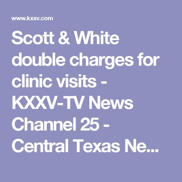 Scott & White double charges for clinic visits - KXXV-TV News Channel 25 - Central Texas News and Weather for Waco, Temple, Killeen |