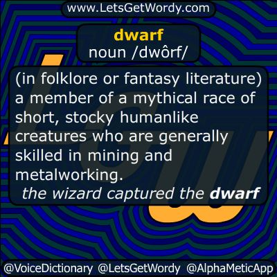 "dwarf noun /dwôrf/  (in folklore or fantasy literature) a member of a mythical race of short, stocky humanlike creatures who are generally skilled in mining and metalworking. ""the wizard captured the dwarf""  a person who is of unusually or abnormally small stature because of a medical condition; a person affected by dwarfism.  denoting something, especially an animal or plant, that is much smaller than the usual size for its type or species. ""a dwarf conifer""  a star of relatively small size…"