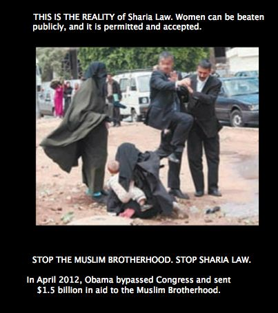 """""""In April of 2012 hussein obama bypassed congress and sent 1.5 billion dollars to the muslin brotherhood..."""" islamic 'tolerance' in action. welcome to sharia law. Where your women are beaten in the streets while holding their babies. Kicked in the back by putrid, vile, evil 'men'. """"     Whatcha say we 'just say no' to 'sharia' in the good ole' USofA?"""