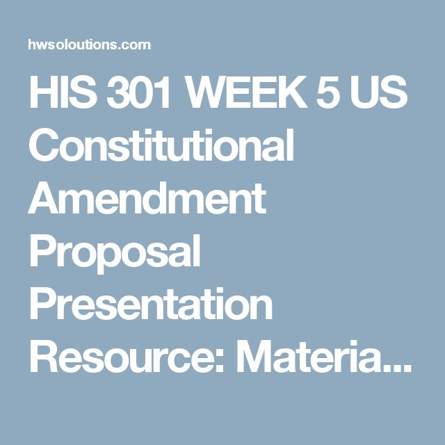 HIS 301 WEEK 5 US Constitutional Amendment Proposal Presentation Resource: Material: U.S. Constitutional Amendment Proposal Presentation.Complete your U.S. Constitutional Amendment Proposal Presentation.  Constitutional amendments exist to correct a perceived problem with the existing document. In previous weeks, you examined the 27 amendments. For this assignment, each team must consider a possible proposed constitutional amendment. If the team wants to write about something other than the…