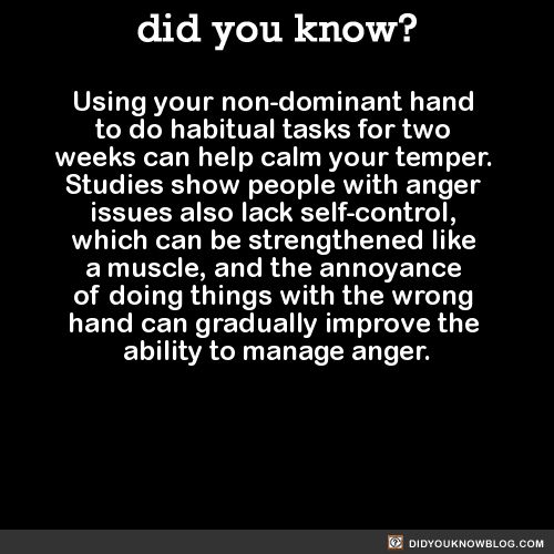 Using your non-dominant hand to do habitual tasks for two weeks can help calm your temper. Studies show people with anger issues also lack self-control, which can be strengthened like a muscle, and...